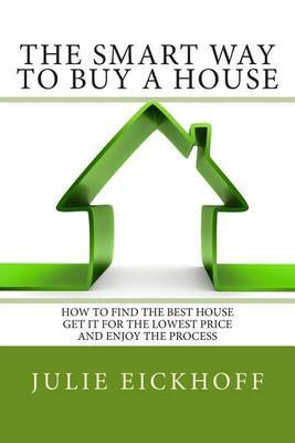 The Smart Way to Buy a House: How to Find the Best House, Get It for the Lowest Price and Enjoy the Process