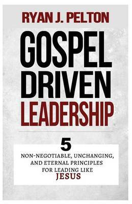 Gospel Driven Leadership: 5 Non-Negotiable, Unchanging, and Eternal Principles for Leading Like Jesus