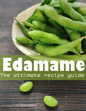Edamame: The Ultimate Guide - Over 30 Delicious & Best Selling Recipes