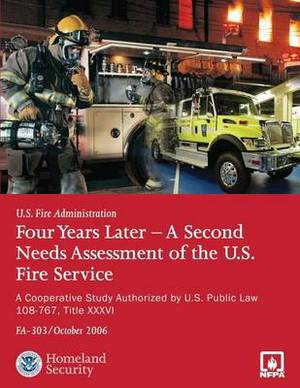 Four Years Later - A Second Needs Assessment of the U.S. Fire Service: A Cooperative Study Authorized by U.S. Public Law 108-67, Title XXXVI (Fa-303)