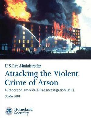 Attacking the Violent Crime of Arson: A Report on America's Fire Investigation Units