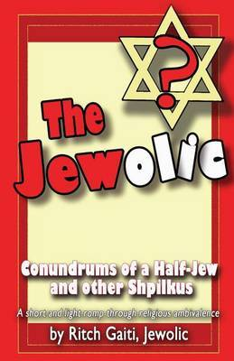 The Jewolic: Conundrums of a Half-Jew - A Humorous Romp Through Religious Ambivalence.