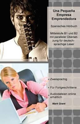 Una Pequena Empresa Emprendedora: Spanisches Horbuch, Mittelstufe B1 Und B2 Mit Paralleler Ubersetzung Fur Deutschsprachige Leser