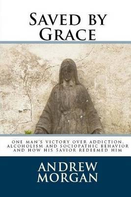 Saved by Grace: One Man's Victory Over Addiction, Alcoholism and Sociopathic Behavior
