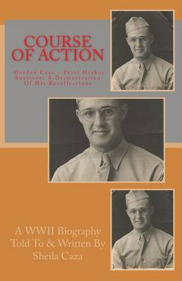 Course of Action: Gordon Caza - Pearl Harbor Survivor: A Dramatization of His Recollections