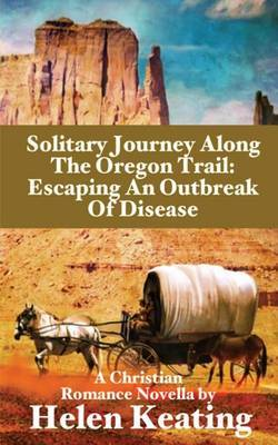 Solitary Journey Along the Oregon Trail: Escaping an Outbreak of Disease: A Christian Romance Novella