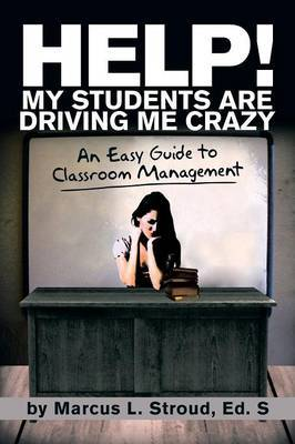 Help! My Students Are Driving Me Crazy: An Easy Guide to Classroom Management