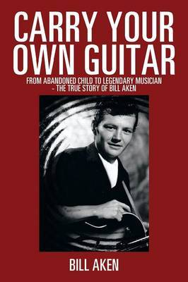 Carry Your Own Guitar: From Abandoned Child to Legendary Musician - The True Story of Bill Aken