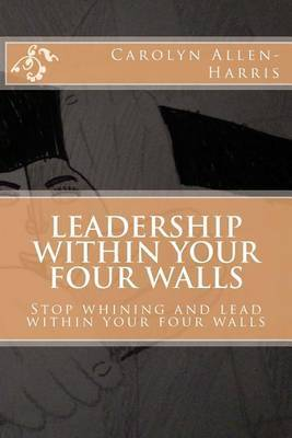 Leadership Within Your Four Walls: Stop Whining and Start Leading Within Your Four Walls