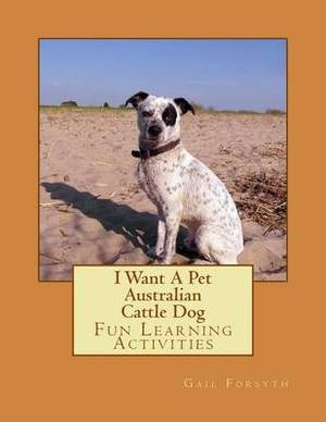 I Want a Pet Australian Cattle Dog: Fun Learning Activities