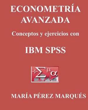 Econometria Avanzada, Conceptos y Ejercicios Con IBM SPSS