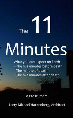 The 11 Minutes: What You Can Expect on Earth: The Last Five Minutes Before Death, the Minute of Death, and the Five Minutes After Deat