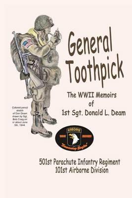 General Toothpick...WW II Memiors of 1st Sgt Donald L. Deam: 501st Infantry Regiment, 101st Airborne Division