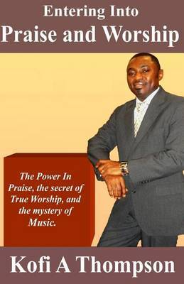 Entering Into Praise and Worship: The Power in Praise, the Secret of True Worship, and the Mystery of Music.