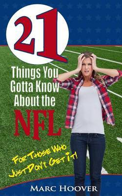 21 Things You Gotta Know about the NFL: For Those Who Just Don't Get It!