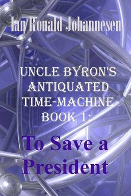 Uncle Byron's Antiquated Time-Machine: To Save a President