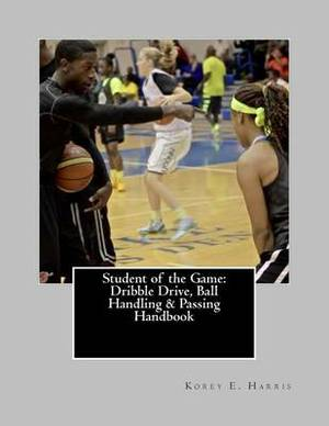 Student of the Game: Dribble Drive, Ball Handling & Passing Handbook
