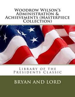 Woodrow Wilson's Administration & Achievements (Masterpiece Collection)  : Library of the Presidents Classic
