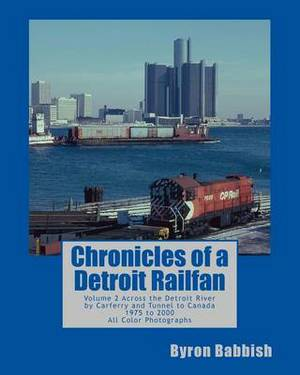 Chronicles of a Detroit Railfan: Volume 2, Across the Detroit River by Carferry and Tunnel to Canada, 1975 to 2000, All Color Photographs