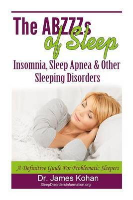 The Abzzz's of Sleep: Insomnia, Sleep Apnea & Other Sleeping Disorders: A Definitive Guide for Problematic Sleepers