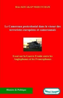 Le Cameroun Postcolonial Dans Le Viseur Des Terroristes Europeens Et Camerounais: Essai Sur La Guerre Froide Entre Les Anglophones Et Les Francophones