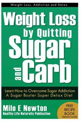 Weight Loss by Quitting Sugar and Carb - Learn How to Overcome Sugar Addiction - A Sugar Buster Super Detox Diet: Learn How to Overcome Sugar Addiction a Sugar Buster Detox Diet