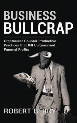 Business Bullcrap: Craptacular Counter Productive Practices That Kill Cultures and Cripple Profits