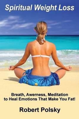 Spiritual Weight Loss: Breath, Awareness, Meditation to Heal Emotions That Make You Fat!