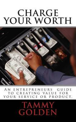 Charge Your Worth: A Entreprenuer's Guide to Creating Value for Their Business