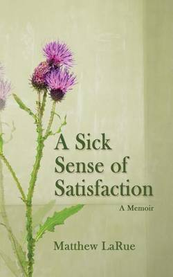 A Sick Sense of Satisfaction: A Memoir