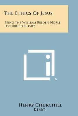 The Ethics of Jesus: Being the William Belden Noble Lectures for 1909