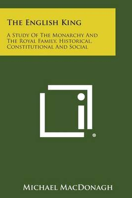 The English King: A Study of the Monarchy and the Royal Family, Historical, Constitutional and Social