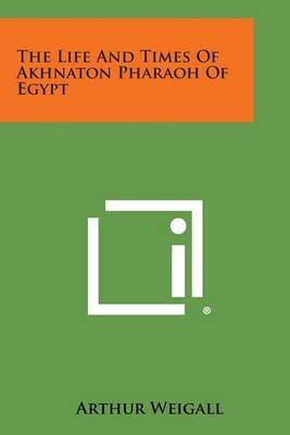 The Life and Times of Akhnaton Pharaoh of Egypt