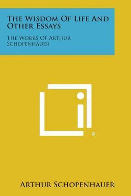 The Wisdom of Life and Other Essays: The Works of Arthur Schopenhauer
