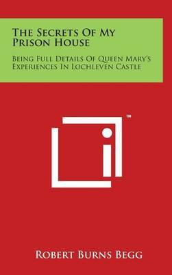 The Secrets of My Prison House: Being Full Details of Queen Mary's Experiences in Lochleven Castle