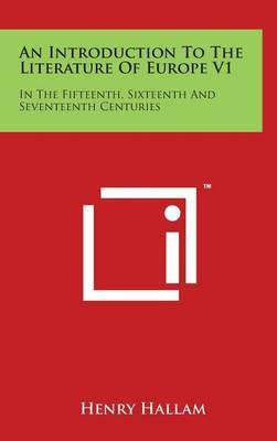 An Introduction to the Literature of Europe V1: In the Fifteenth, Sixteenth and Seventeenth Centuries