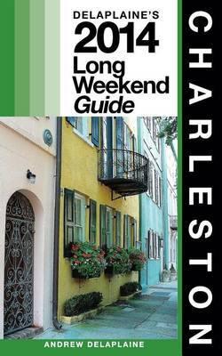 Charleston: Delaplaine's 2014 Long Weekend Guide
