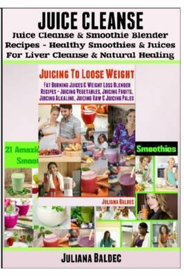 Juice Cleanse: Juice Cleanse & Smoothie Blender Recipes: Smoothies & Juices for Liver Cleanse & Natural Healing