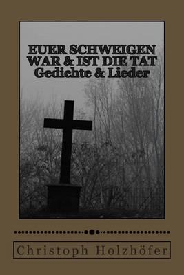 Euer Schweigen War & Ist Die Tat  : Gedichte & Lieder