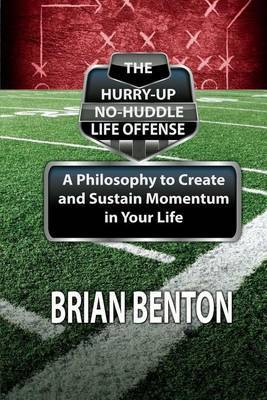 The Hurry-Up No-Huddle Life Offense: A Philosophy to Create and Sustain Momentum in Your Life