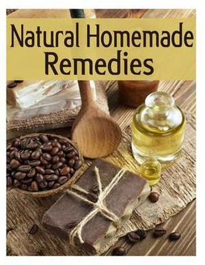 Natural Homemade Remedies - The Ultimate Recipe Guide