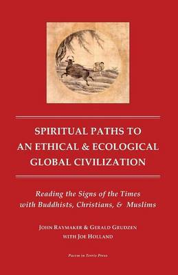 Spiritual Paths to an Ethical & Ecological Global Civilization  : Reading the Signs of the Times with Buddhists, Christians, & Muslims