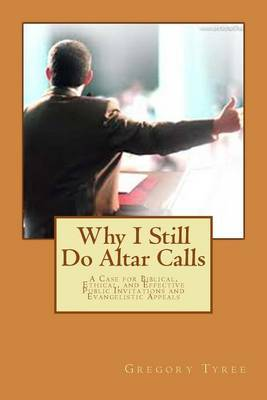 Why I Still Do Altar Calls: A Case for Biblical, Ethical, and Effective Public Invitations and Evangelistic Appeals