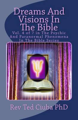 Dreams and Visions in the Bible: Vol. 4 of 7 in the Psychic and Paranormal Phenomena in the Bible Series