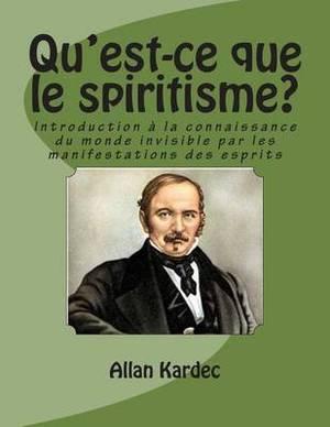 Qu'est-Ce Que Le Spiritisme?: Introduction a la Connaissance Du Monde Invisible Par Les Manifestations Des Esprits