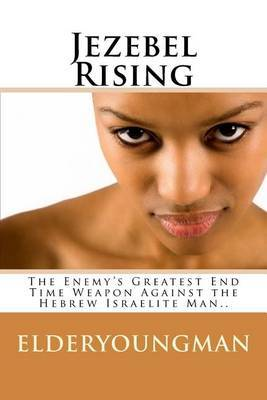 Jezebel Rising.....: The Enemy's Greatest End Time Weapon Against the Hebrew Israelite Man..