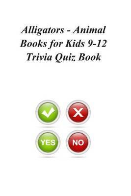 Alligators - Animal Books for Kids 9-12 Trivia Quiz Book