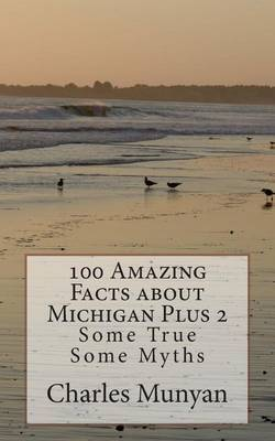 100 Amazing Facts of Michigan Plus 2: Some True Some Myths