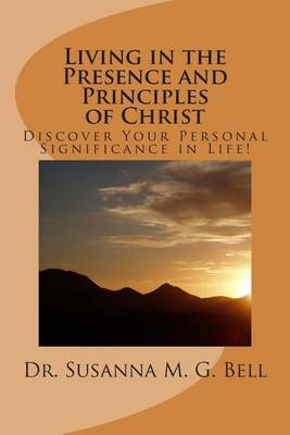 Living in the Presence and Principles of Christ: Discover Your Personal Significance Through the Indwelling Power of God!