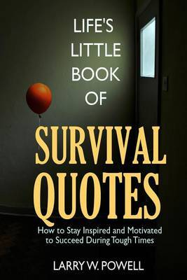 Life's Little Book of Survival Quotes: How to Stay Inspired and Motivated to Succeed During Tough Times